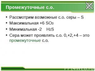 Промежуточные с.о. Рассмотрим возможные с.о. серы – S Максимальная +6 SO3 Минима
