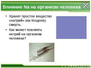 Влияние Na на организм человека Хранят простое вещество «натрий» как Кощееву сме