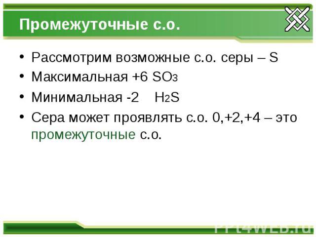 Промежуточные с.о. Рассмотрим возможные с.о. серы – S Максимальная +6 SO3 Минимальная -2 H2S Сера может проявлять с.о. 0,+2,+4 – это промежуточные с.о.