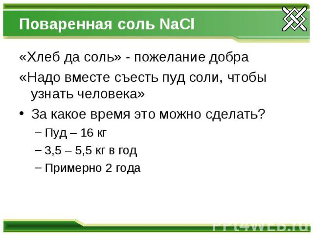 Поваренная соль NaCl «Хлеб да соль» - пожелание добра «Надо вместе съесть пуд соли, чтобы узнать человека» За какое время это можно сделать? Пуд – 16 кг 3,5 – 5,5 кг в год Примерно 2 года