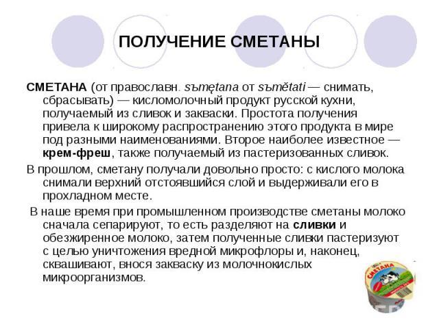 СМЕТАНА (от православн. sъmętana от sъmětati— снимать, сбрасывать)— кисломолочный продукт русской кухни, получаемый из сливок и закваски. Простота получения привела к широкому распространению этого продукта в мире под разными наименовани…