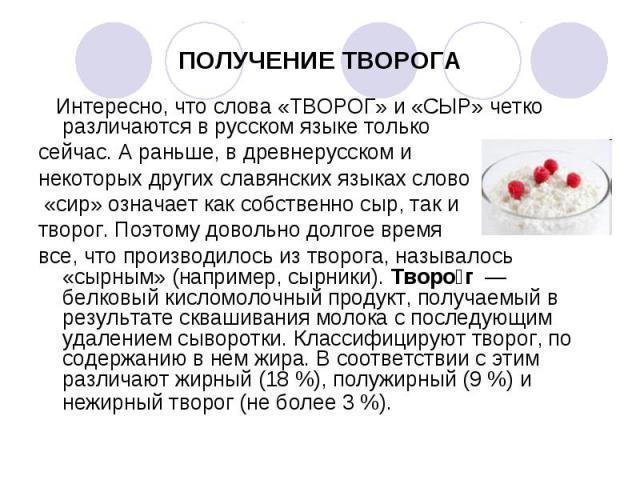 Интересно, что слова «ТВОРОГ» и «СЫР» четко различаются в русском языке только Интересно, что слова «ТВОРОГ» и «СЫР» четко различаются в русском языке только сейчас. А раньше, в древнерусском и некоторых других славянских языках слово «сир» означает…