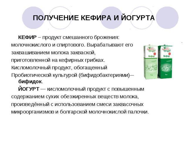 КЕФИР – продукт смешанного брожения: КЕФИР – продукт смешанного брожения: молочнокислого и спиртового. Вырабатывают его заквашиванием молока закваской, приготовленной на кефирных грибках. Кисломолочный продукт, обогащенный Пробиотической культурой (…
