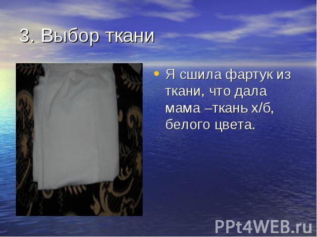 Я сшила фартук из ткани, что дала мама –ткань х/б, белого цвета. Я сшила фартук из ткани, что дала мама –ткань х/б, белого цвета.