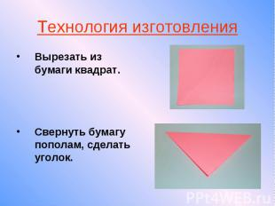 Технология изготовления Вырезать из бумаги квадрат. Свернуть бумагу пополам, сде