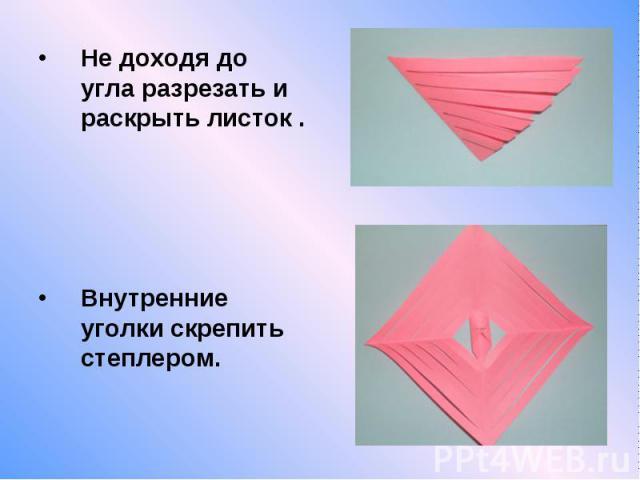 Не доходя до угла разрезать и раскрыть листок . Не доходя до угла разрезать и раскрыть листок . Внутренние уголки скрепить степлером.