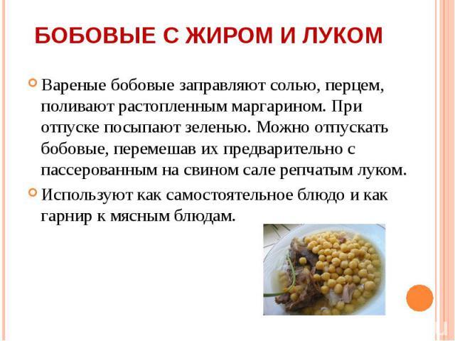 Вареные бобовые заправляют солью, перцем, поливают растопленным маргарином. При отпуске посыпают зеленью. Можно отпускать бобовые, перемешав их предварительно с пассерованным на свином сале репчатым луком. Вареные бобовые заправляют солью, перцем, п…