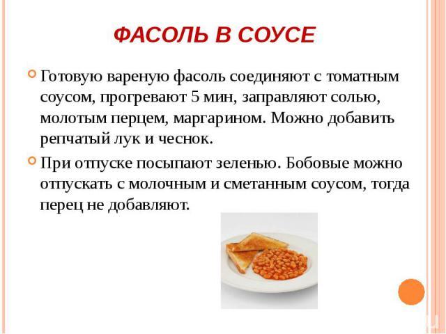 Готовую вареную фасоль соединяют с томатным соусом, прогревают 5 мин, заправляют солью, молотым перцем, маргарином. Можно добавить репчатый лук и чеснок. Готовую вареную фасоль соединяют с томатным соусом, прогревают 5 мин, заправляют солью, молотым…