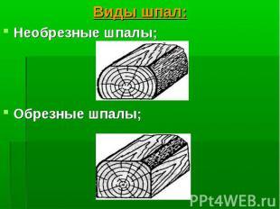 Виды шпал: Виды шпал: Необрезные шпалы; Обрезные шпалы;