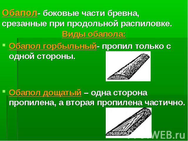 Виды обапола: Виды обапола: Обапол горбыльный- пропил только с одной стороны. Обапол дощатый – одна сторона пропилена, а вторая пропилена частично.