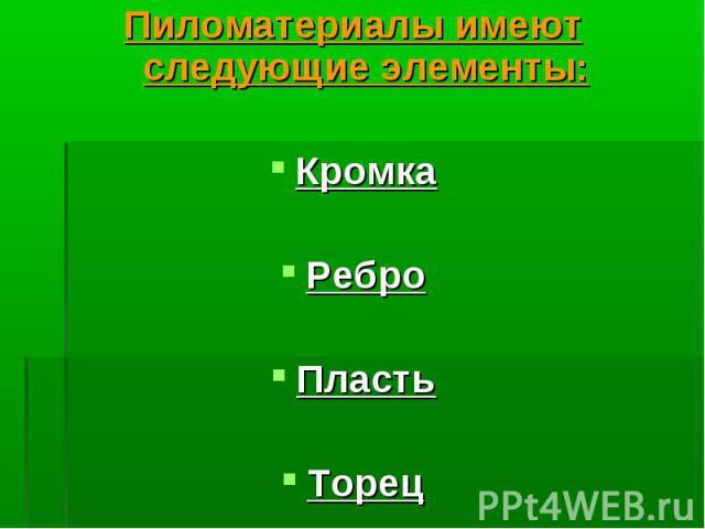 Пиломатериалы имеют следующие элементы: Пиломатериалы имеют следующие элементы: Кромка Ребро Пласть Торец