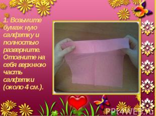1. Возьмите бумажную салфетку и полностью разверните. Отогните на себя верхнюю ч