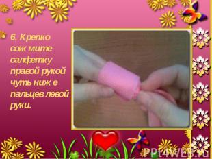 6. Крепко сожмите салфетку правой рукой чуть ниже пальцев левой руки. 6. Крепко