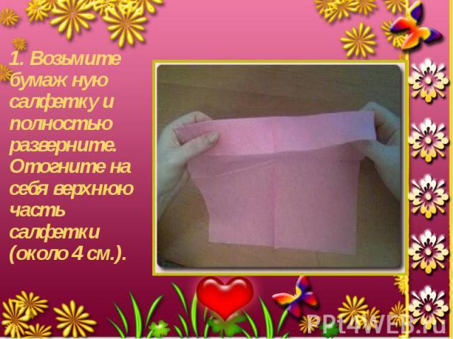 1. Возьмите бумажную салфетку и полностью разверните. Отогните на себя верхнюю часть салфетки (около 4 см.). 1. Возьмите бумажную салфетку и полностью разверните. Отогните на себя верхнюю часть салфетки (около 4 см.).