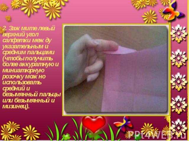 2. Зажмите левый верхний угол салфетки между указательным и средним пальцами (чтобы получить более аккуратную и миниатюрную розочку можно использовать средний и безымянный пальцы или безымянный и мизинец). 2. Зажмите левый верхний угол салфетки межд…