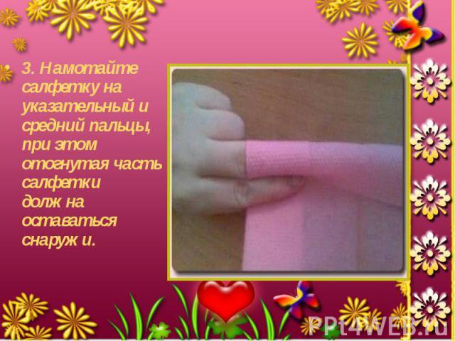 3. Намотайте салфетку на указательный и средний пальцы, при этом отогнутая часть салфетки должна оставаться снаружи. 3. Намотайте салфетку на указательный и средний пальцы, при этом отогнутая часть салфетки должна оставаться снаружи.