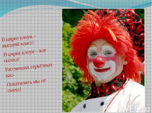В цирке клоун – высший класс! В цирке клоун – высший класс! В цирке клоун – вот