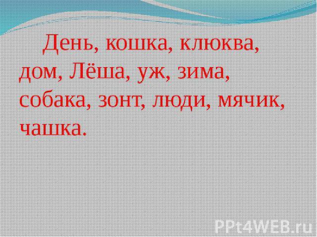 День, кошка, клюква, дом, Лёша, уж, зима, собака, зонт, люди, мячик, чашка. День, кошка, клюква, дом, Лёша, уж, зима, собака, зонт, люди, мячик, чашка.
