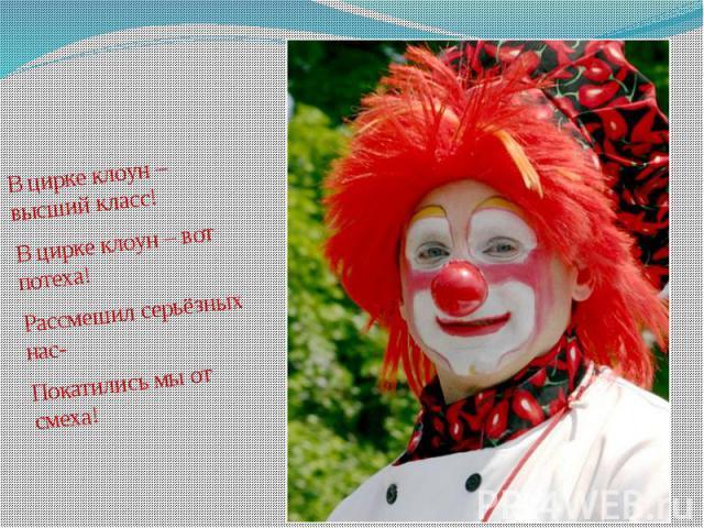 В цирке клоун – высший класс! В цирке клоун – высший класс! В цирке клоун – вот потеха! Рассмешил серьёзных нас- Покатились мы от смеха!