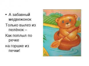 А забавный медвежонок А забавный медвежонок Только вылез из пелёнок – Как поплыл