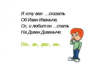 Я хочу вам …сказать Об Иван Иваныче, Ох, и любит он …спать На Диван Диваныче. По