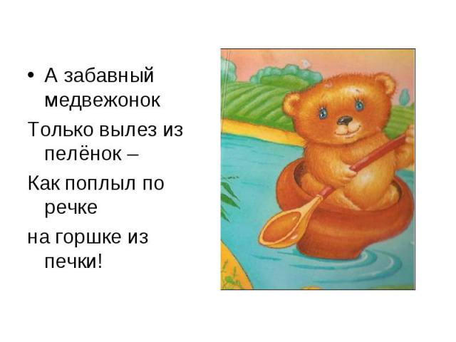 А забавный медвежонок А забавный медвежонок Только вылез из пелёнок – Как поплыл по речке на горшке из печки!