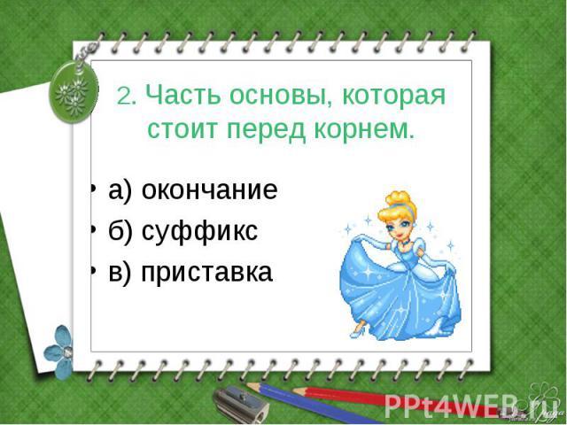 2. Часть основы, которая стоит перед корнем. а) окончание б) суффикс в) приставка