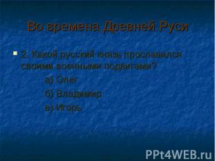 Во времена Древней Руси 2. Какой русский князь прославился своими военными подви