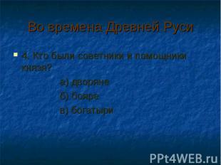 Во времена Древней Руси 4. Кто были советники и помощники князя? а) дворяне б) б