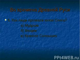 Во времена Древней Руси 6. Как люди прозвали князя Олега? а) Мудрым б) Вещим в)