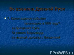 Во времена Древней Руси 7. Какое важное событие произошло в 988 году? а) Крещени