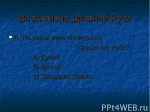 Во времена Древней Руси 8. На какой реке произошло Крещение Руси? а) Дунай б) Дн