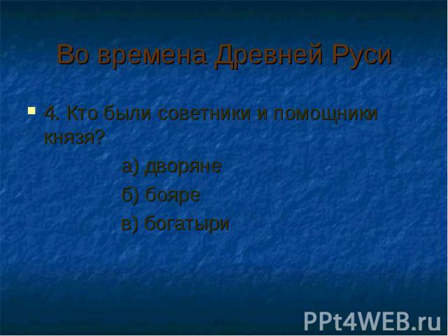 Во времена Древней Руси 4. Кто были советники и помощники князя? а) дворяне б) бояре в) богатыри