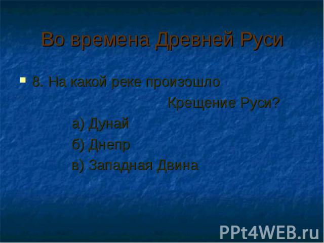 Во времена Древней Руси 8. На какой реке произошло Крещение Руси? а) Дунай б) Днепр в) Западная Двина