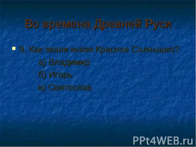 Во времена Древней Руси 9. Как звали князя Красное Солнышко? а) Владимир б) Игорь в) Святослав