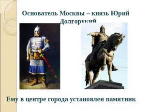 Основатель Москвы – князь Юрий Долгорукий Основатель Москвы – князь Юрий Долгору