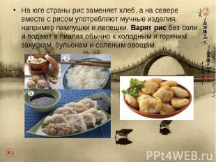 На юге страны рис заменяет хлеб, а на севере вместе с рисом употребляют мучные и
