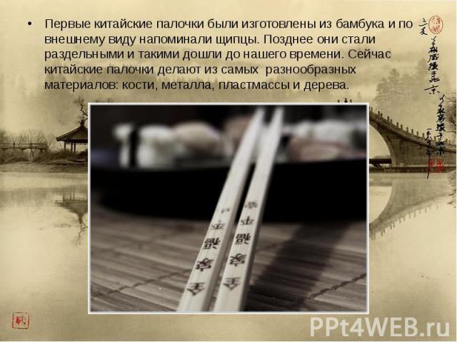 Первые китайские палочки были изготовлены из бамбука и по внешнему виду напоминали щипцы. Позднее они стали раздельными и такими дошли до нашего времени. Сейчас китайские палочки делают из самых разнообразных материалов: кости, металла, пластмассы и…