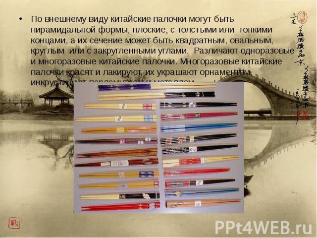 По внешнему виду китайские палочки могут быть пирамидальной формы, плоские, с толстыми или тонкими концами, а их сечение может быть квадратным, овальным, круглым или с закругленными углами. Различают одноразовые и многоразовые китайские палочки. Мно…