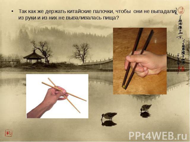 Так как же держать китайские палочки, чтобы они не выпадали из руки и из них не вываливалась пища? Так как же держать китайские палочки, чтобы они не выпадали из руки и из них не вываливалась пища?