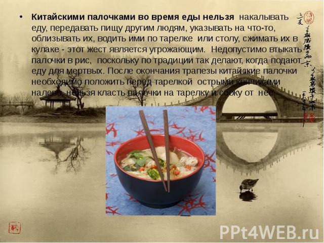 Китайскими палочками во время еды нельзя накалывать еду, передавать пищу другим людям, указывать на что-то, облизывать их, водить ими по тарелке или столу, сжимать их в кулаке - этот жест является угрожающим. Недопустимо втыкать палочки в рис, поско…