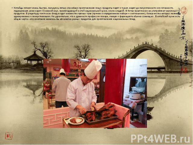 Китайцы готовят очень быстро, пользуясь пятью способами приготовления пищи: продукты парят и тушат, жарят до полуготовности или готовности, поджаривают, реже варят. Основной вкус, преобладающий в этой национальной кухне, кисло-сладкий. В Китае практ…