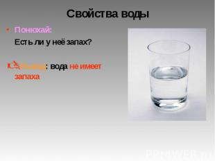 Свойства воды Понюхай: Есть ли у неё запах? Вывод: вода не имеет запаха