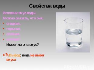 Свойства воды Вспомни вкус воды. Можно сказать, что она: сладкая, горькая, солён