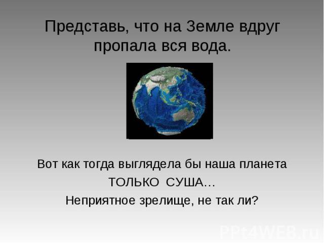 Представь, что на Земле вдруг пропала вся вода. Вот как тогда выглядела бы наша планета ТОЛЬКО СУША… Неприятное зрелище, не так ли?