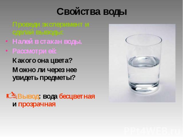 Свойства воды Проведи эксперимент и сделай выводы: Налей в стакан воды. Рассмотри её: Какого она цвета? Можно ли через нее увидеть предметы? Вывод: вода бесцветная и прозрачная