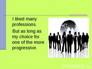 I liked many professions. But as long as my choice for one of the more progressi