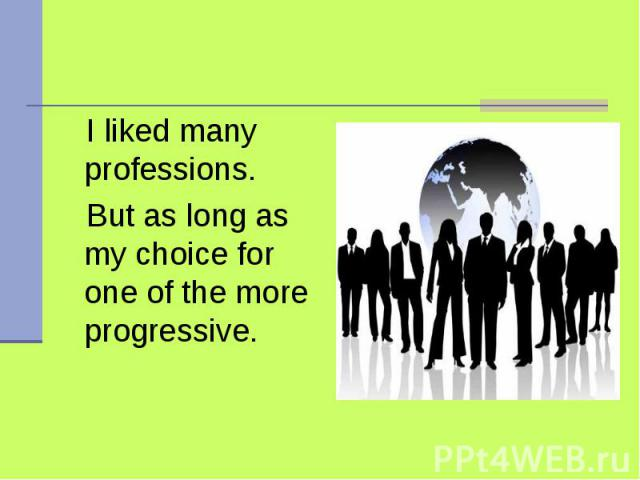 I liked many professions. But as long as my choice for one of the more progressive.