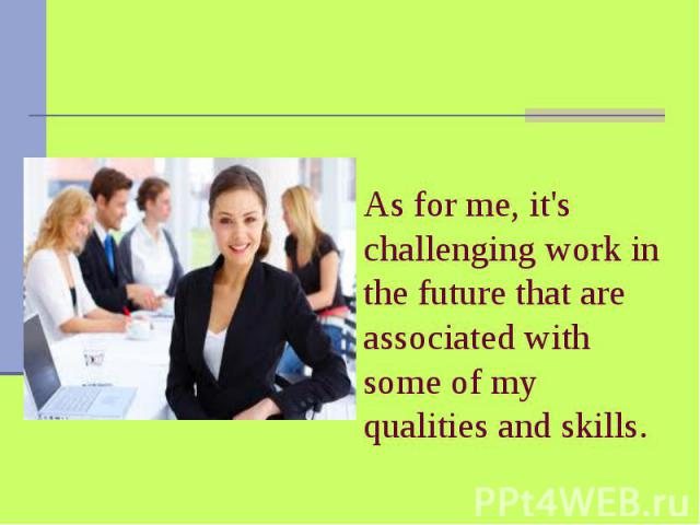 As for me, it's challenging work in the future that are associated with some of my qualities and skills.