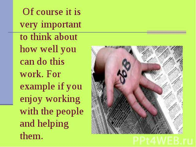 Of course it is very important to think about how well you can do this work. For example if you enjoy working with the people and helping them.